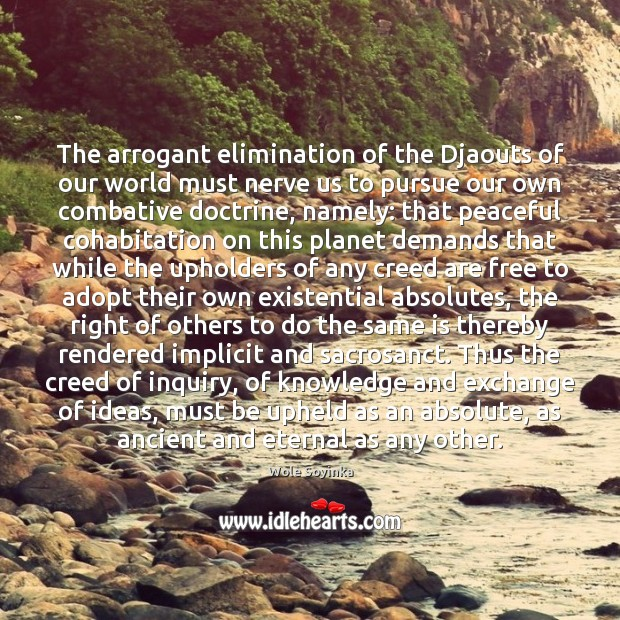 The arrogant elimination of the Djaouts of our world must nerve us Wole Soyinka Picture Quote