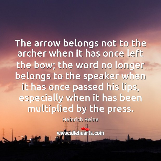 The arrow belongs not to the archer when it has once left Heinrich Heine Picture Quote