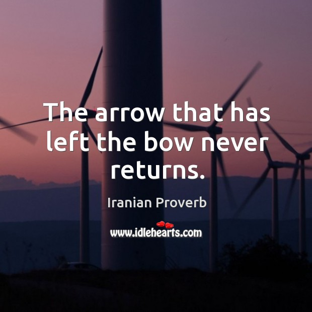 The arrow that has left the bow never returns. Iranian Proverbs Image