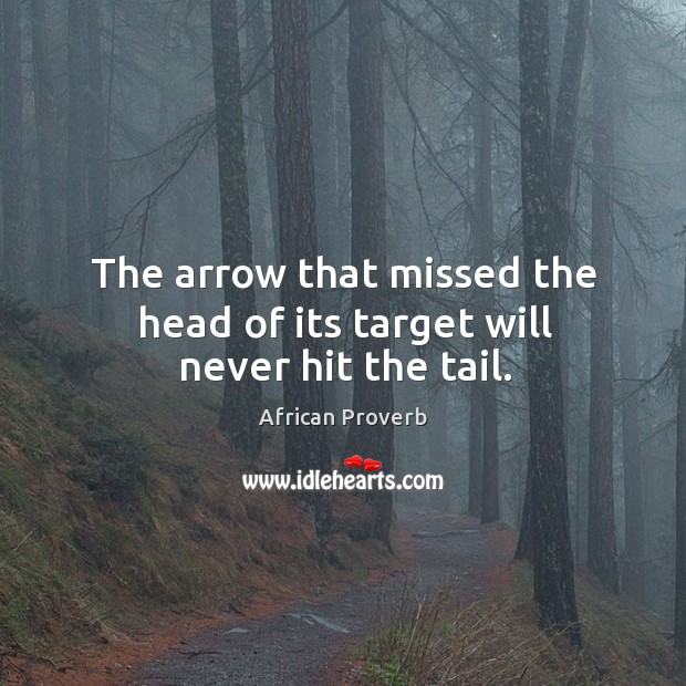 Image, The arrow that missed the head of its target will never hit the tail.