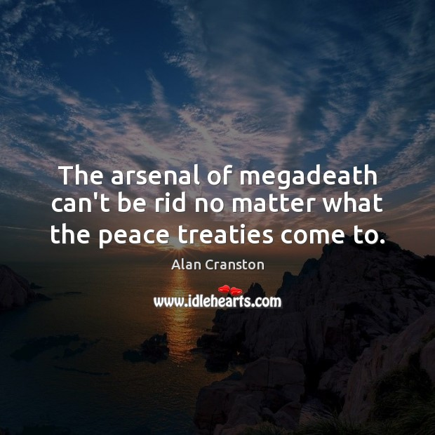 The arsenal of megadeath can't be rid no matter what the peace treaties come to. Alan Cranston Picture Quote