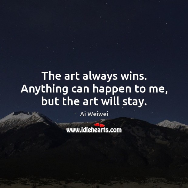 The art always wins. Anything can happen to me, but the art will stay. Image