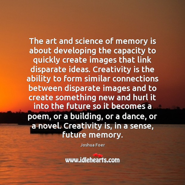 The art and science of memory is about developing the capacity to Image