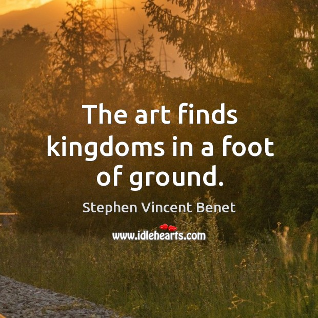 The art finds kingdoms in a foot of ground. Stephen Vincent Benet Picture Quote