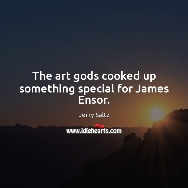 The art Gods cooked up something special for James Ensor. Jerry Saltz Picture Quote