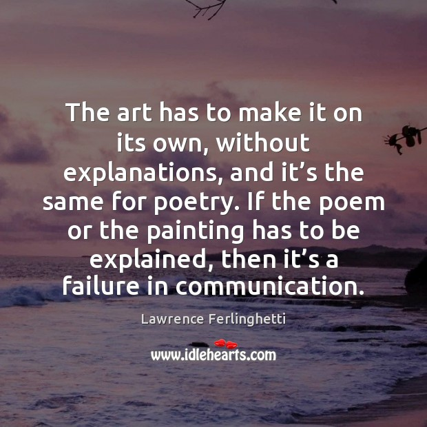 The art has to make it on its own, without explanations, and Lawrence Ferlinghetti Picture Quote