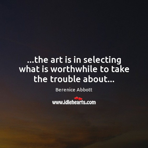 Image, …the art is in selecting what is worthwhile to take the trouble about…