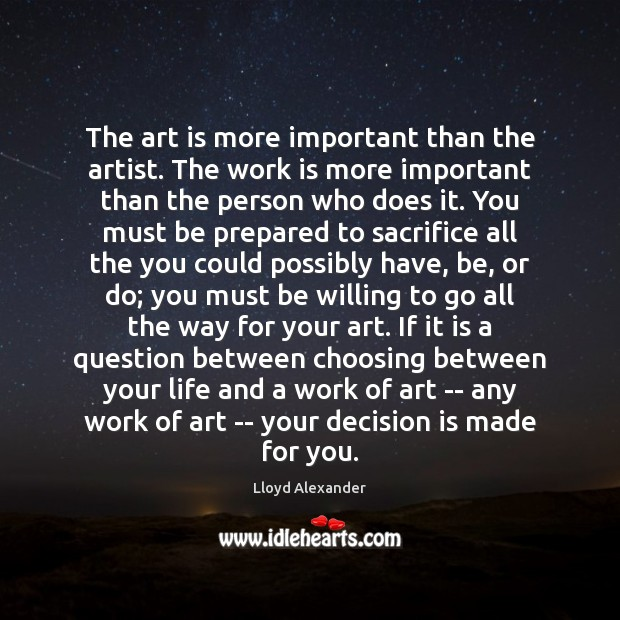 The art is more important than the artist. The work is more Lloyd Alexander Picture Quote