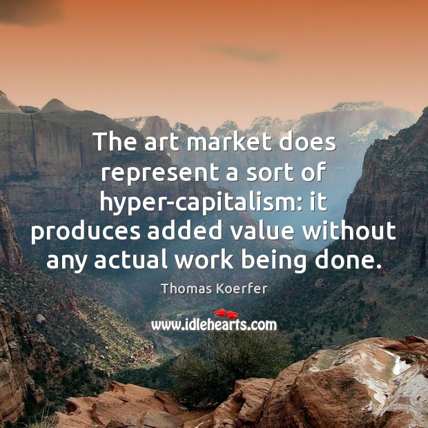 The art market does represent a sort of hyper-capitalism: it produces added Thomas Koerfer Picture Quote