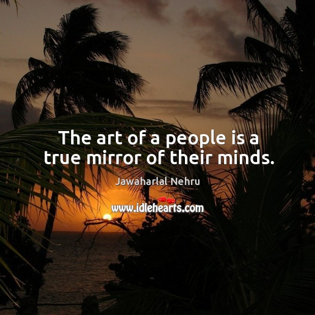 The art of a people is a true mirror of their minds. Image