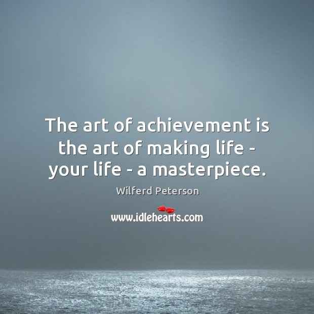 Image, The art of achievement is the art of making life – your life – a masterpiece.