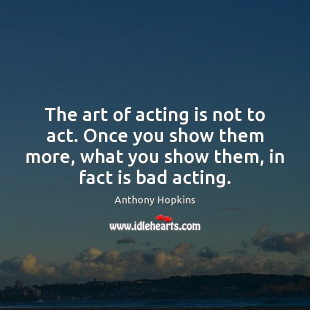 Image, The art of acting is not to act. Once you show them