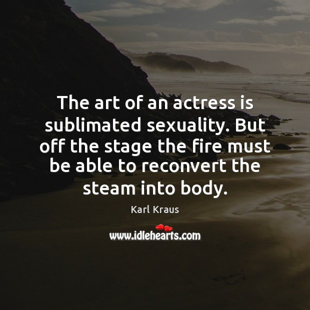 The art of an actress is sublimated sexuality. But off the stage Karl Kraus Picture Quote