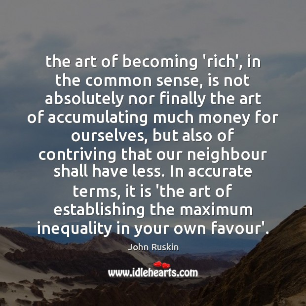 The art of becoming 'rich', in the common sense, is not absolutely John Ruskin Picture Quote