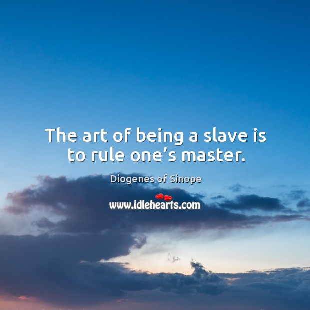 Image, The art of being a slave is to rule one's master.