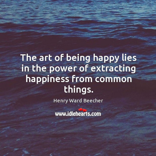 Image, The art of being happy lies in the power of extracting happiness from common things.