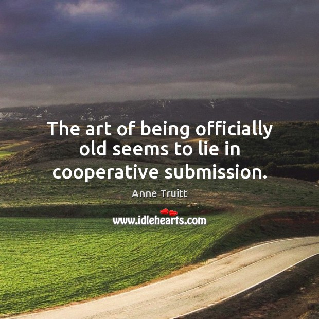 The art of being officially old seems to lie in cooperative submission. Image