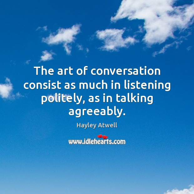 Image, The art of conversation consist as much in listening politely, as in talking agreeably.