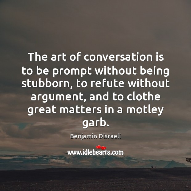 The art of conversation is to be prompt without being stubborn, to Benjamin Disraeli Picture Quote