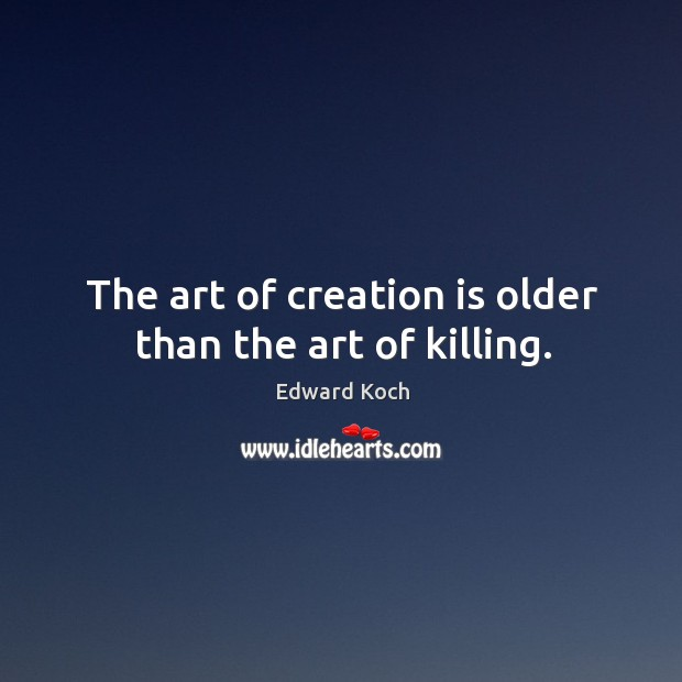 The art of creation is older than the art of killing. Image