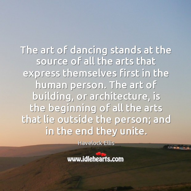 The art of dancing stands at the source of all the arts that express themselves first in the human person. Havelock Ellis Picture Quote