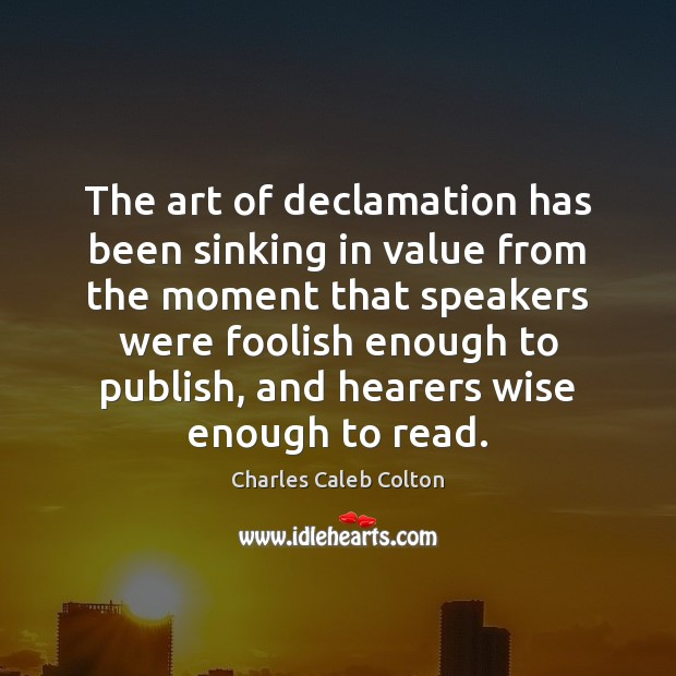 The art of declamation has been sinking in value from the moment Charles Caleb Colton Picture Quote