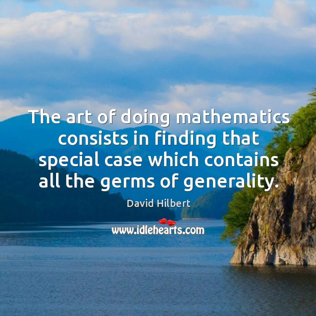 The art of doing mathematics consists in finding that special case which contains all the germs of generality. David Hilbert Picture Quote