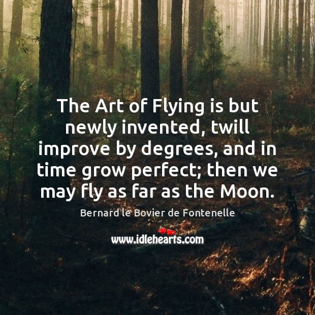Bernard le Bovier de Fontenelle Picture Quote image saying: The Art of Flying is but newly invented, twill improve by degrees,