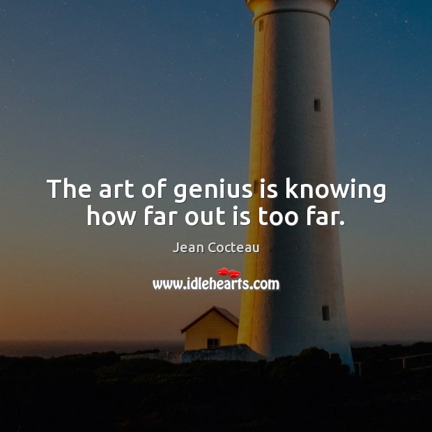 The art of genius is knowing how far out is too far. Jean Cocteau Picture Quote