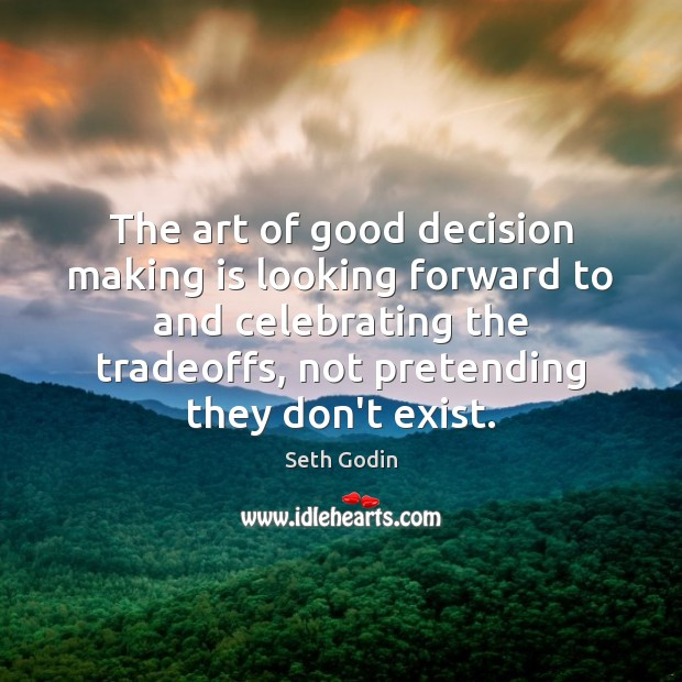 The art of good decision making is looking forward to and celebrating Seth Godin Picture Quote