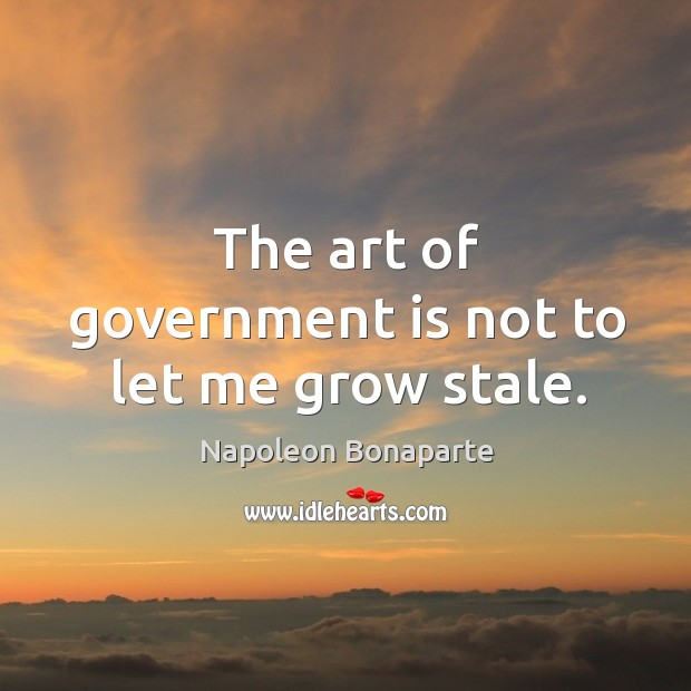 The art of government is not to let me grow stale. Image