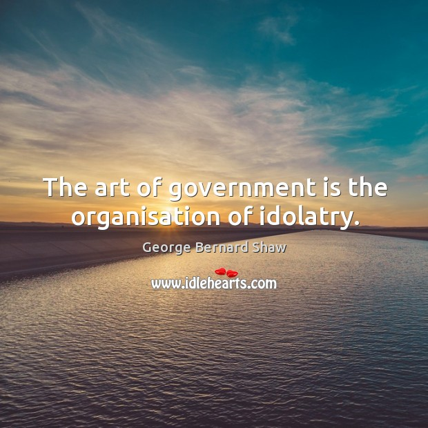 The art of government is the organisation of idolatry. Image