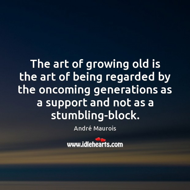 The art of growing old is the art of being regarded by André Maurois Picture Quote