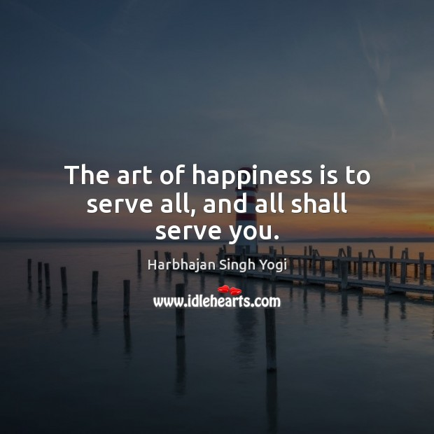 The art of happiness is to serve all, and all shall serve you. Harbhajan Singh Yogi Picture Quote