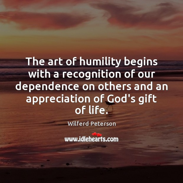 The art of humility begins with a recognition of our dependence on Wilferd Peterson Picture Quote