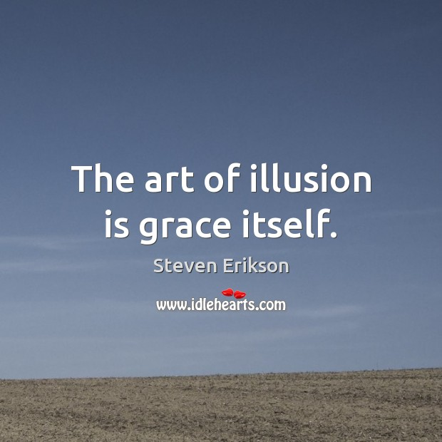 The art of illusion is grace itself. Steven Erikson Picture Quote