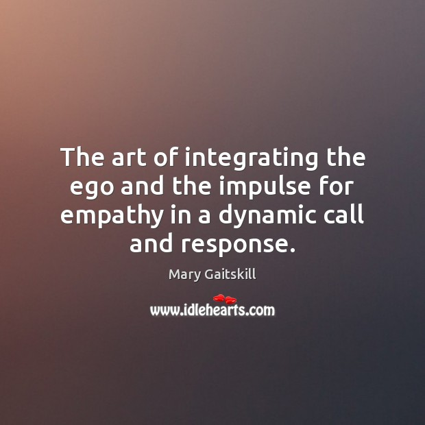 The art of integrating the ego and the impulse for empathy in a dynamic call and response. Mary Gaitskill Picture Quote