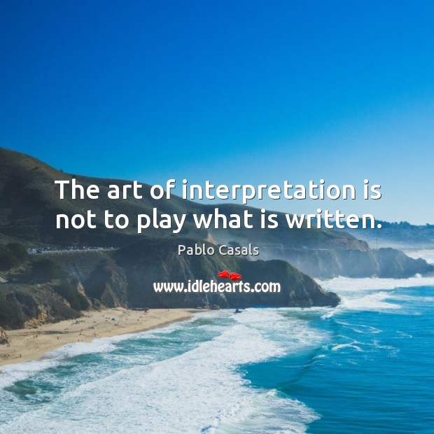 The art of interpretation is not to play what is written. Image