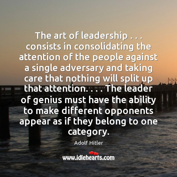 The art of leadership . . . consists in consolidating the attention of the people Image