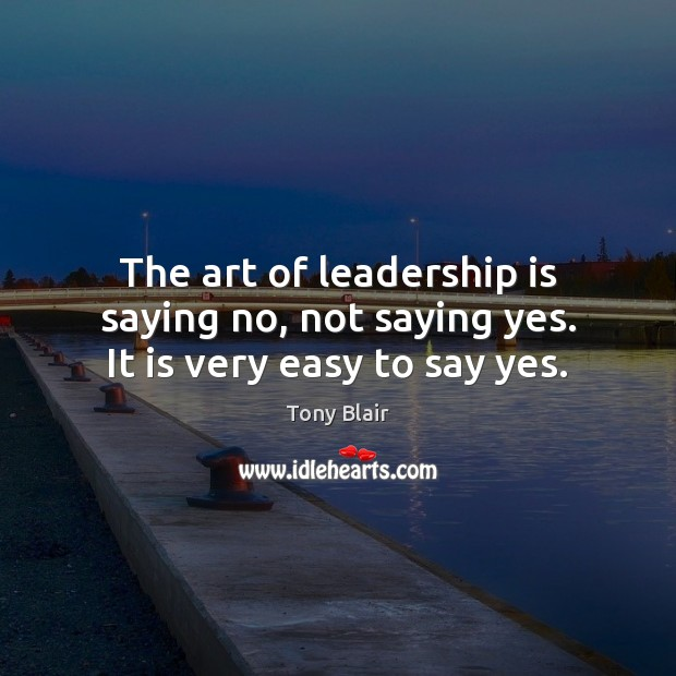 The art of leadership is saying no, not saying yes. It is very easy to say yes. Tony Blair Picture Quote