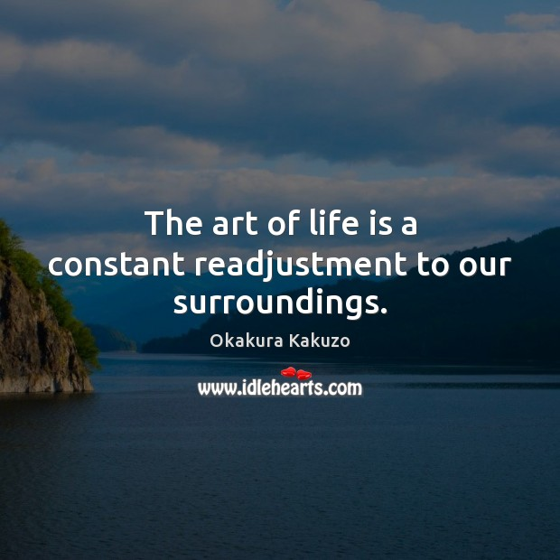 Image, The art of life is a constant readjustment to our surroundings.