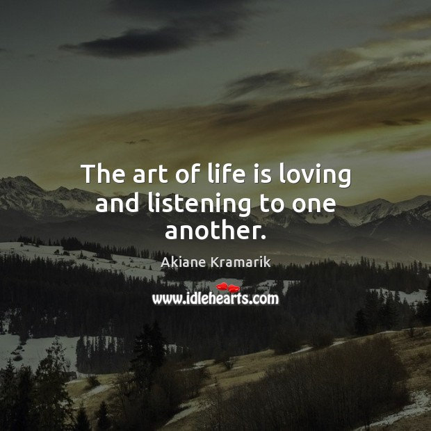Image, The art of life is loving and listening to one another.