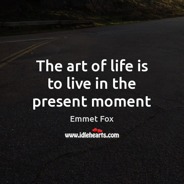 The art of life is to live in the present moment Emmet Fox Picture Quote