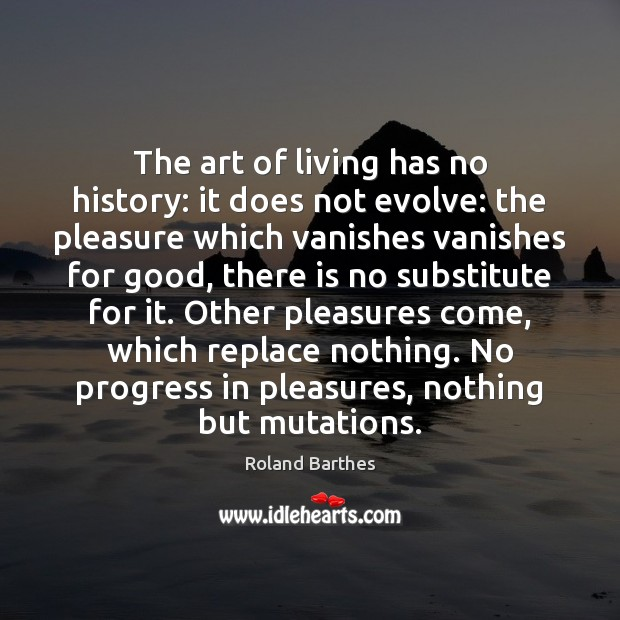 The art of living has no history: it does not evolve: the Roland Barthes Picture Quote