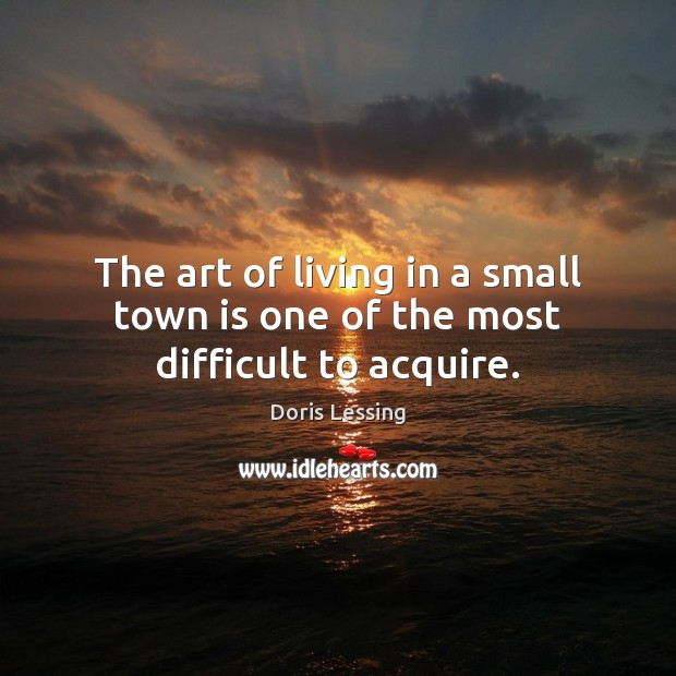 The art of living in a small town is one of the most difficult to acquire. Doris Lessing Picture Quote