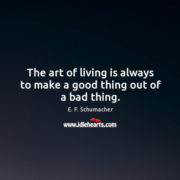 The art of living is always to make a good thing out of a bad thing. Image