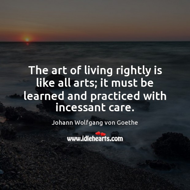 The art of living rightly is like all arts; it must be Johann Wolfgang von Goethe Picture Quote