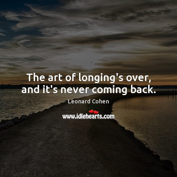 The art of longing's over, and it's never coming back. Leonard Cohen Picture Quote