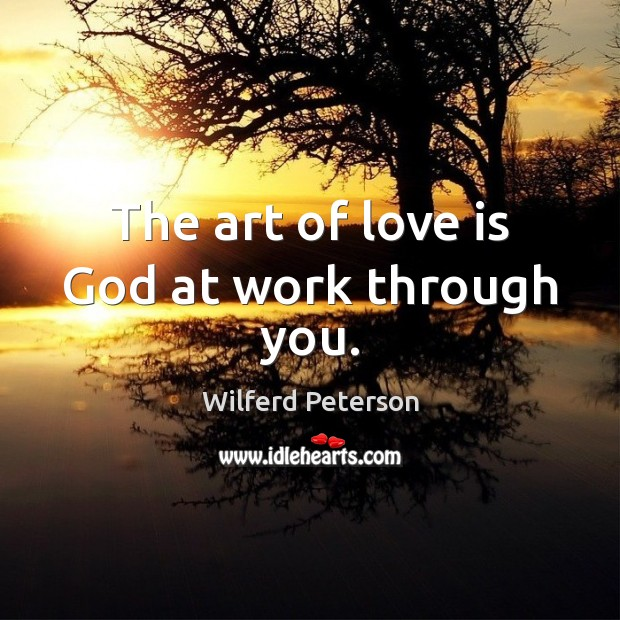 The art of love is God at work through you. Wilferd Peterson Picture Quote