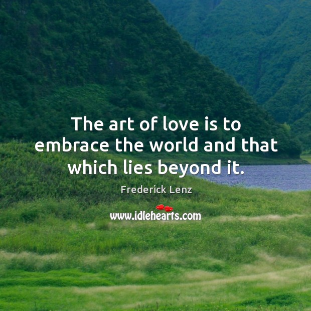 The art of love is to embrace the world and that which lies beyond it. Image